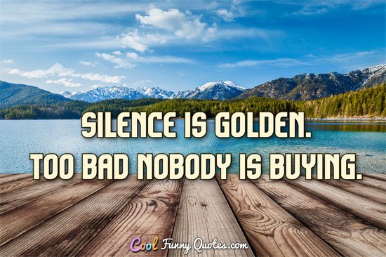Silence is golden.  Too bad nobody is buying.