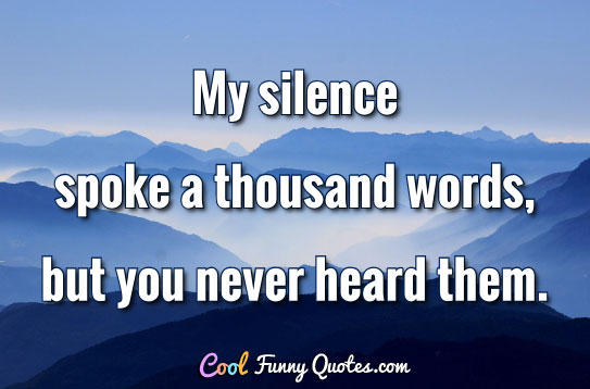 My silence spoke a thousand words, but you never heard them.