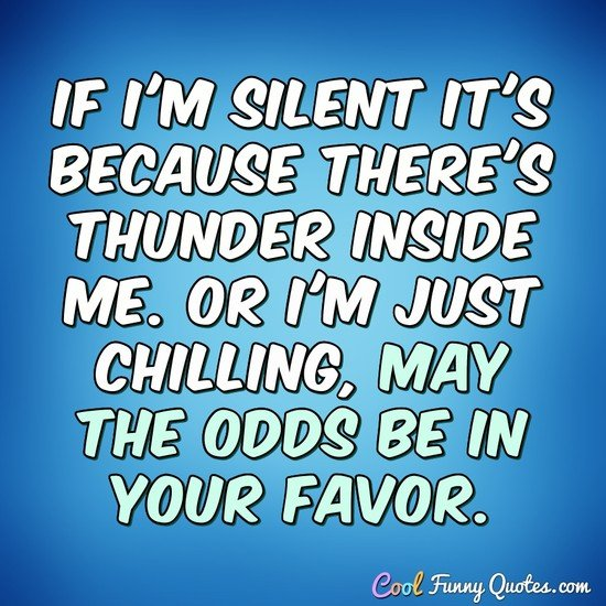 If I'm silent it's because there's thunder inside me. Or I'm just chilling, may the odds be in your favor. - Anonymous