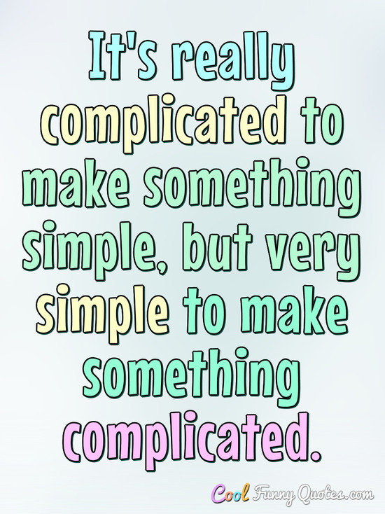 It's Really Complicated To Make Something Simple, But Very