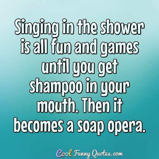 Hysterical Funny Quotes And Sayings: Singing In The Shower Is All Fun And Games Until You Get