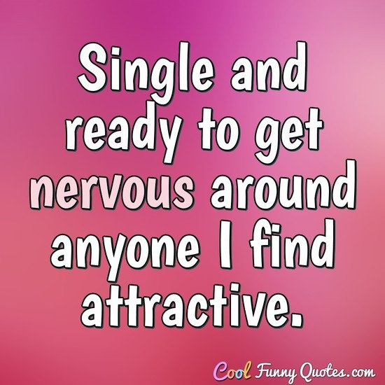 Single and ready to get nervous around anyone I find attractive. - Anonymous