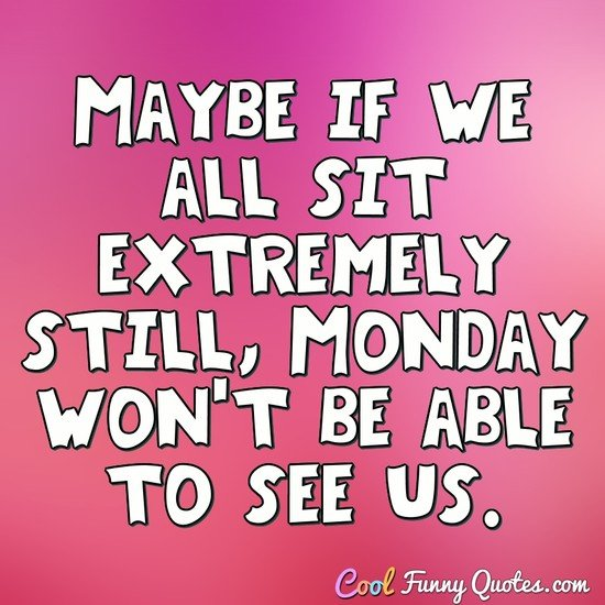 Maybe if we all sit extremely still, Monday won't be able to see us. - Anonymous