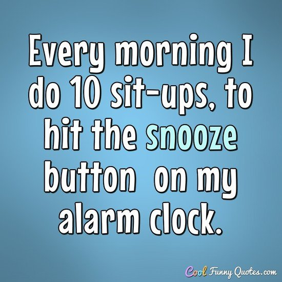 Every morning I do 10 sit-ups, to hit the snooze button on my alarm clock. - Anonymous