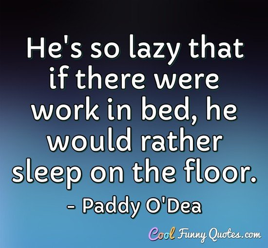 He's so lazy that if there were work in bed, he would rather sleep on the floor.