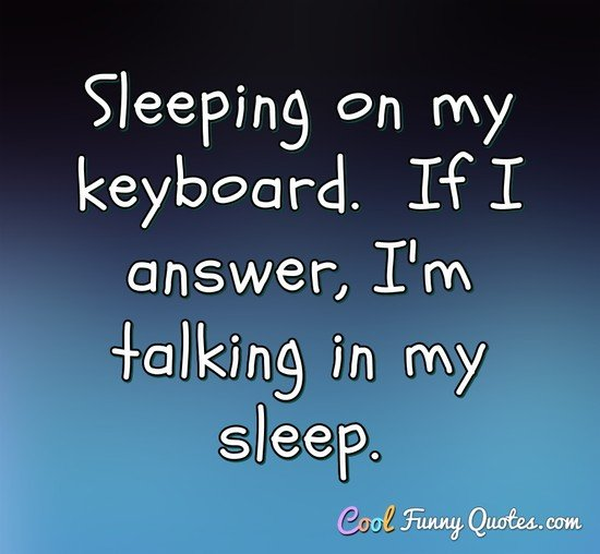 Sleeping on my keyboard.  If I answer, I'm talking in my sleep. - Anonymous