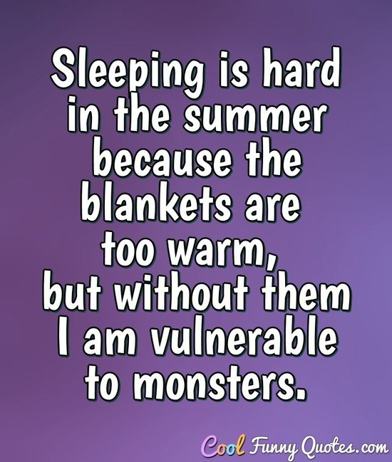 Sleeping is hard in the summer because the blankets are too warm, but without them I am vulnerable to monsters. - Anonymous