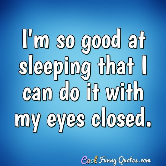I'm so good at sleeping that I can do it with my eyes closed. - Anonymous