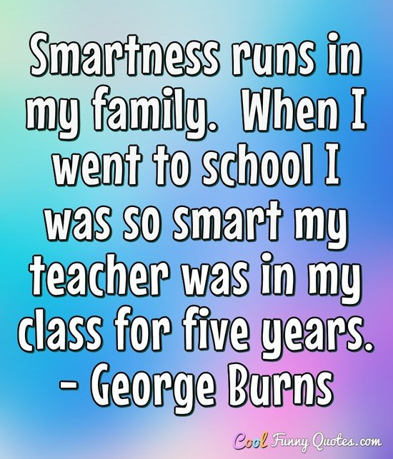 Cool And Smart Quotes About: Smartness Runs In My Family. When I Went To School I Was