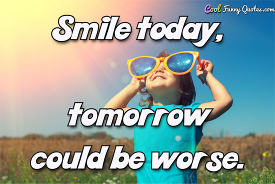 Smile today, tomorrow could be worse.