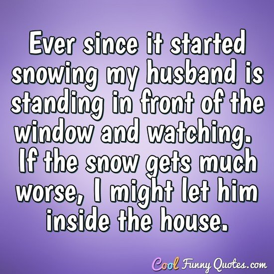Ever since it started snowing my husband is standing in front of the window and watching.