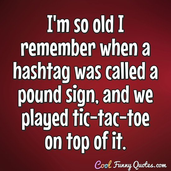 I'm so old I remember when a hashtag was called a pound sign, and we played tic-tac-top on top of it. - Anonymous