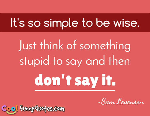 Quotes About Love Being Stupid : ... be wise. Just think of something stupid to say and then dont say it