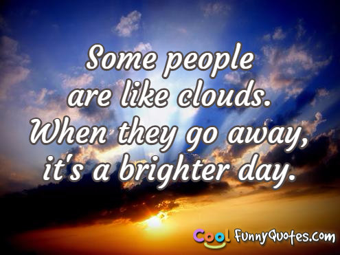 Some people are like clouds. When they go away, it's a brighter day.