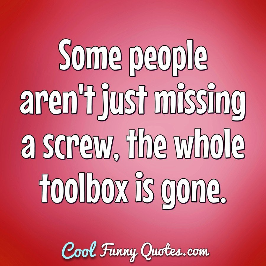 Some people aren't just missing a screw, the whole toolbox is gone. - Anonymous