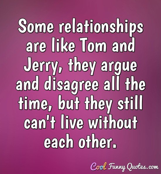 Some relationships are like Tom and Jerry, they argue and disagree all the time, but they still can't live without each other. - Anonymous