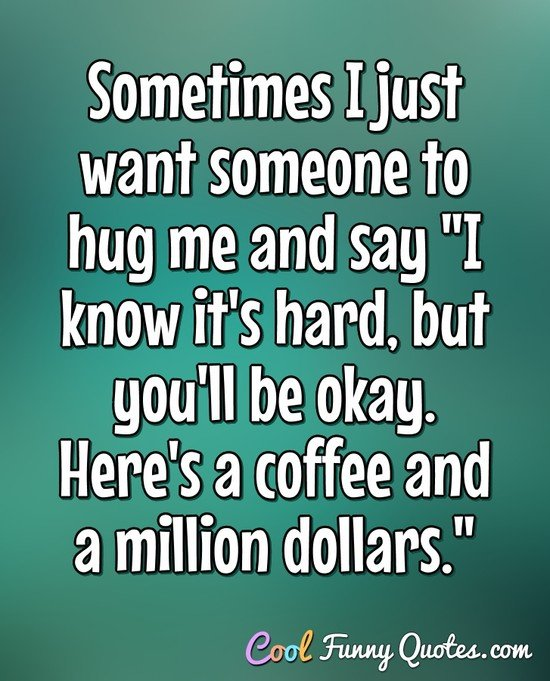 "Sometimes I just want someone to hug me and say ""I know it's hard, but you'll be okay. Here's a coffee and a million dollars."" - Anonymous"