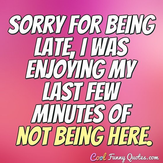 Sorry for being late, I was enjoying my last few minutes of not being here. - Anonymous