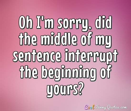 Oh I'm sorry, did the middle of my sentence interrupt the beginning of yours? - Anonymous