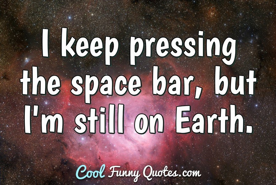 I keep pressing the space bar, but I'm still on Earth. - Anonymous