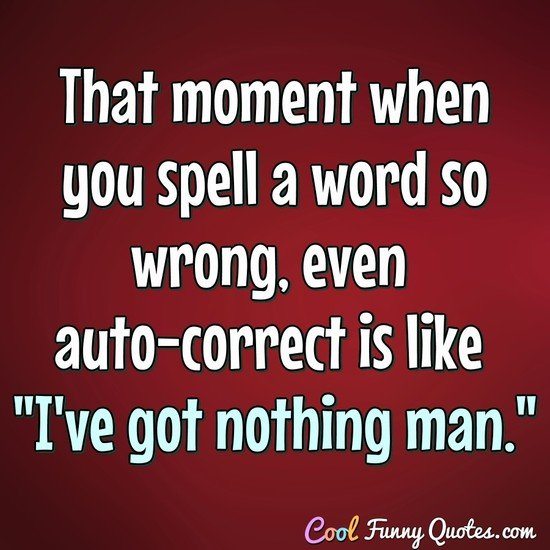 "That moment when you spell a word so wrong, even auto-correct is like ""I've got nothing man."" - Anonymous"