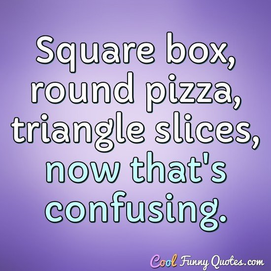 Square box, round pizza, triangle slices, now that's confusing. - Anonymous