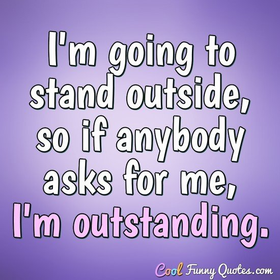 I'm going to stand outside, so if anybody asks for me, I'm outstanding. - Anonymous