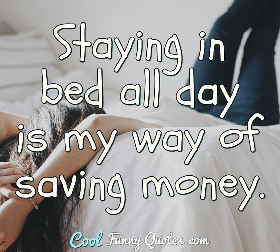 Staying in bed all day is my way of saving money. - Anonymous