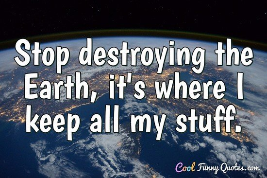 Stop destroying the Earth, it's where I keep all my stuff. - Anonymous