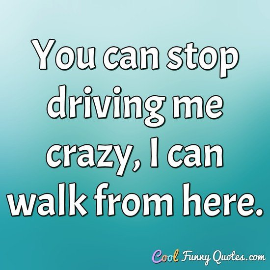 You can stop driving me crazy, I can walk from here.
