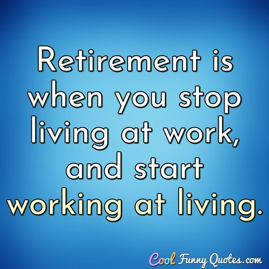 Retirement is when you stop living at work, and start working at living. - Anonymous