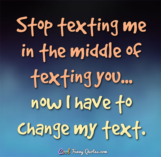 Funny Quotes About Texting: Stop Texting Me In The Middle Of Texting You... Now I Have