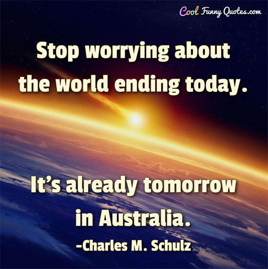 Stop worrying about the world ending today. It's already tomorrow in Australia.