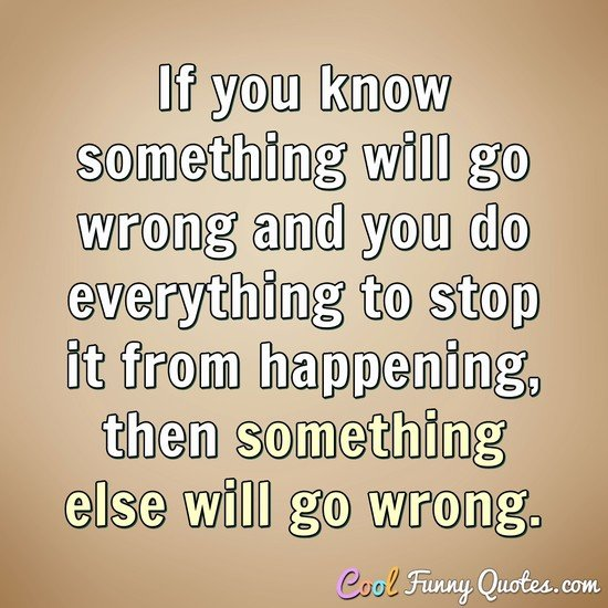 If you know something will go wrong and you do everything to stop it from happening, then something else will go wrong. - Anonymous