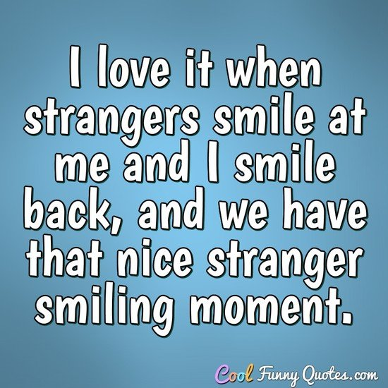 I love it when strangers smile at me and I smile back, and we have that nice stranger smiling moment. - Anonymous