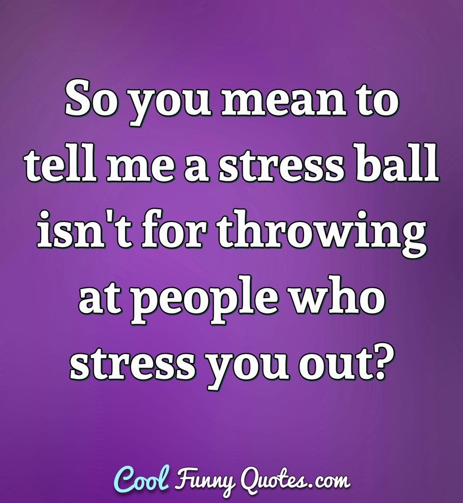 So you mean to tell me a stress ball isn't for throwing at people who stress you out? - Anonymous