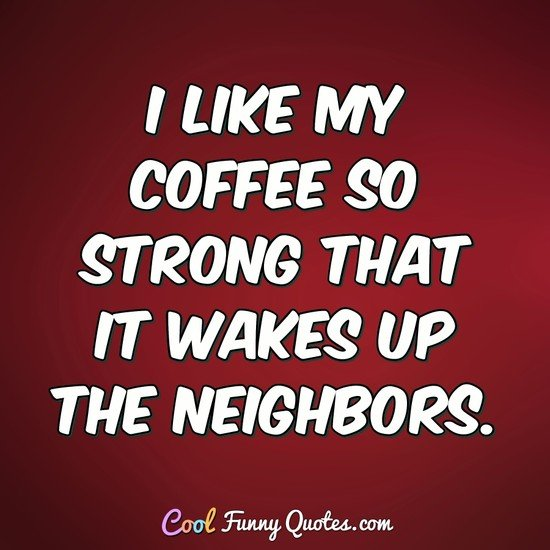 I like my coffee so strong that it wakes up the neighbors. - Anonymous