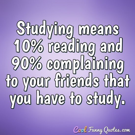 Studying means 10% reading and 90% complaining to your friends that you have to study.