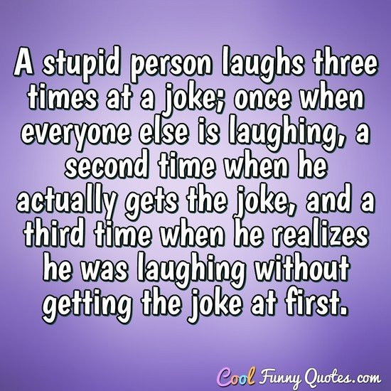 A stupid person laughs three times at a joke; once when everyone else is laughing, a second time when he actually gets the joke, and a third time when he realizes he was laughing without getting the joke at first. - Anonymous