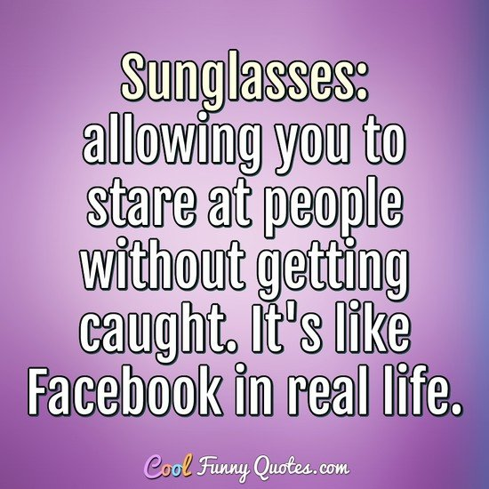 Sunglasses: allowing you to stare at people without getting caught. It's like Facebook in real life. - Anonymous