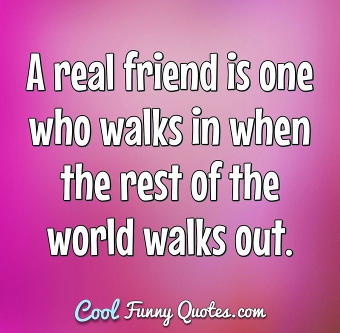Friendship quote - Real friends walks in when the rest walk out