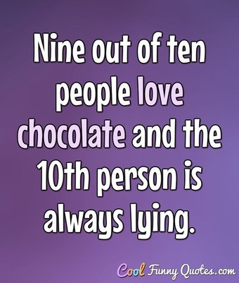 Nine out of ten people love chocolate, and the 10th person is always lying.