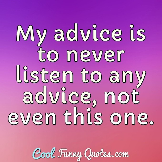 My advice is to never listen to any advice, not even this one. - Anonymous