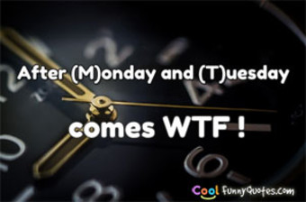 After (M)onday and (T)uesday comes WTF ! - Anonymous