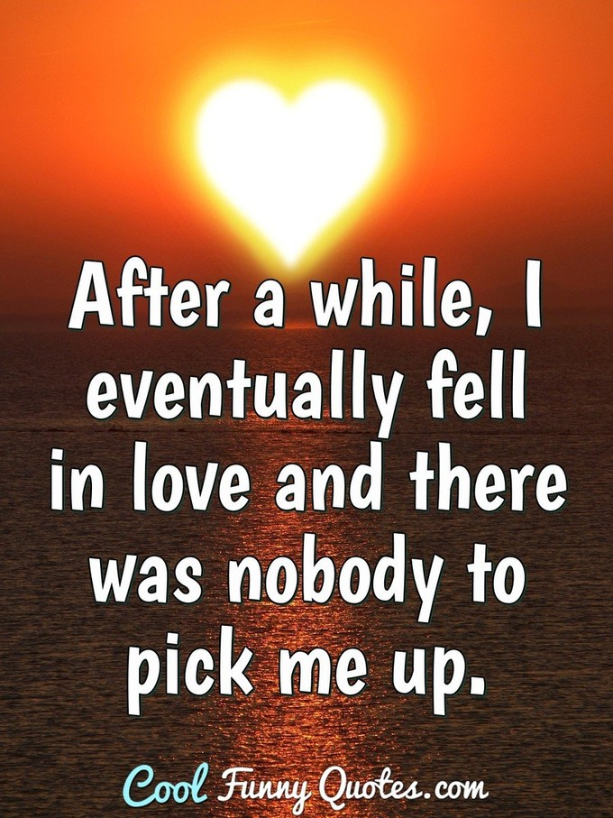 After a while, I eventually fell in love and there was nobody to pick me up.