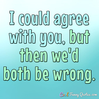 I could agree with you, but then we'd both be wrong. - Anonymous