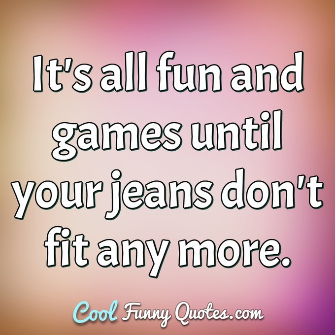 It's all fun and games until your jeans don't fit any more. -