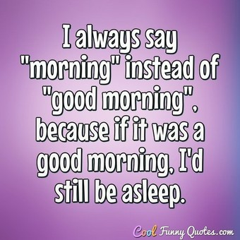 "I always say ""morning"" instead of ""good morning"", because if it was a good morning, I'd still be asleep. - Anonymous"