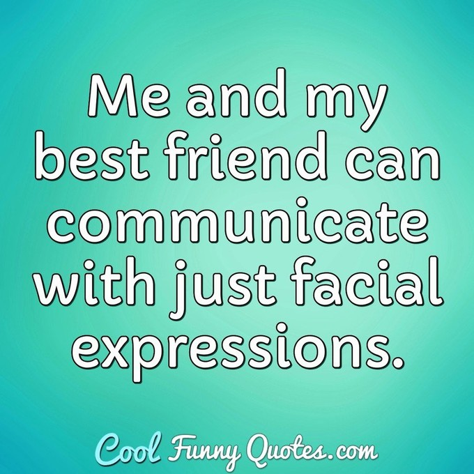 Me and my best friend can communicate with just facial expressions. - Anonymous