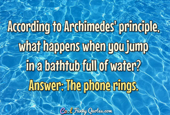 According to Archimedes' principle, what happens when you jump in a bathtub full of water?  Answer: The phone rings.